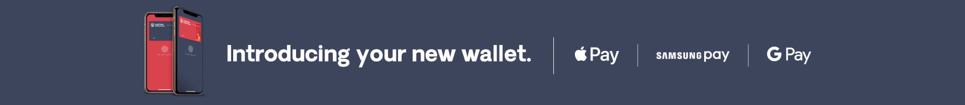 Introducing your new wallet. Apple Pay | Samsung Pay | Google Pay